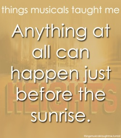 In the Heights :) | things musicals taught me | Anything at all can happen just before the sunrise.