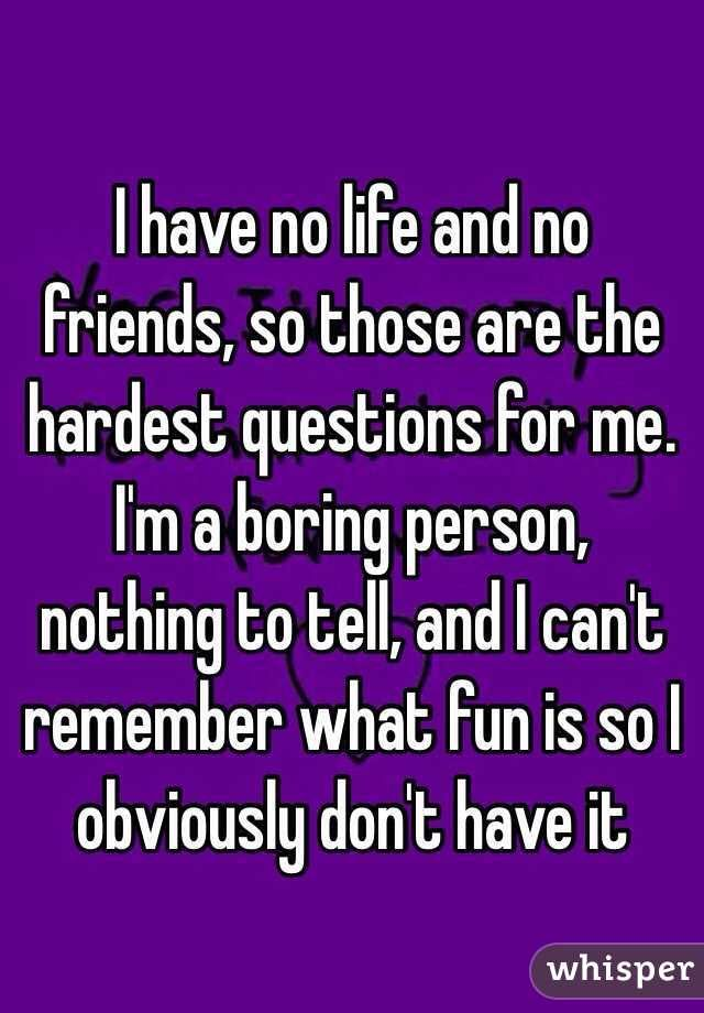 """I have no life and no friends, so those are the hardest questions for me. I'm a boring person, nothing to tell, and I can't remember what fun is so I obviously don't have it """