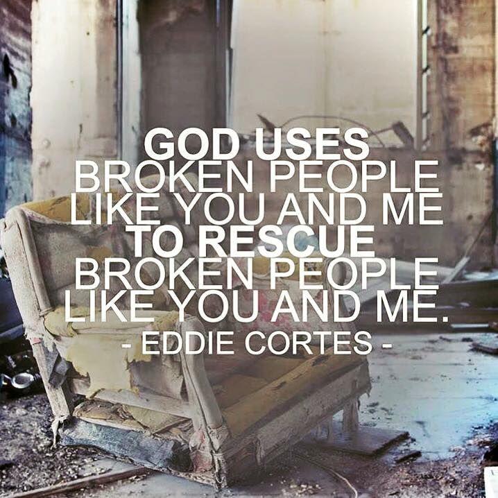 God uses broken people like you and me to rescue broken people like you & me.