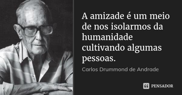 A amizade é um meio de nos isolarmos da humanidade cultivando algumas pessoas. — Carlos Drummond de Andrade