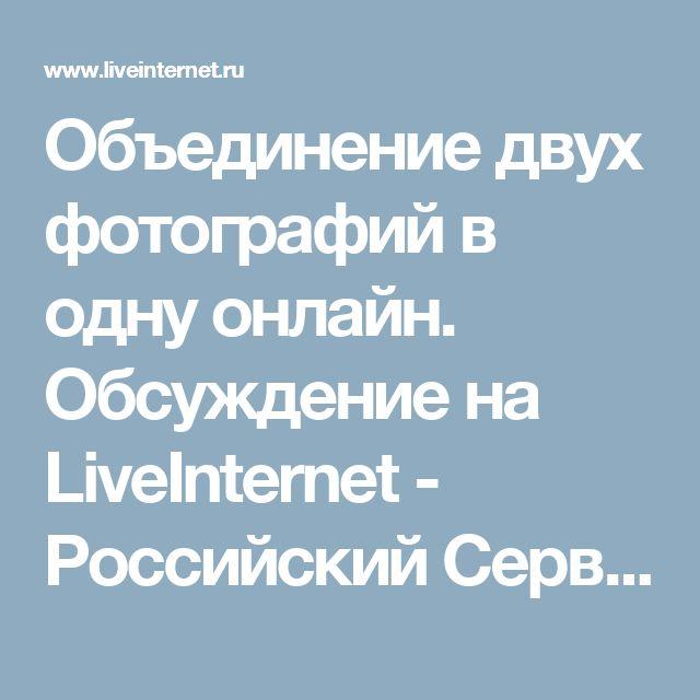 Объединение двух фотографий в одну онлайн. Обсуждение на LiveInternet - Российский Сервис Онлайн-Дневников