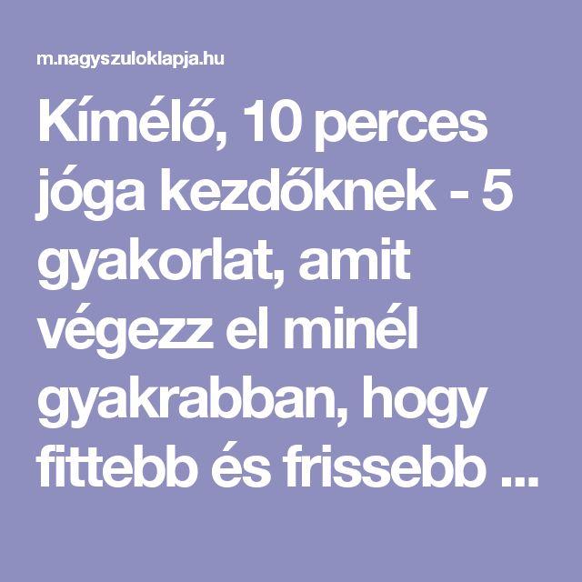 Kímélő, 10 perces jóga kezdőknek - 5 gyakorlat, amit végezz el minél gyakrabban, hogy fittebb és frissebb legyél - Nagyszülők lapja