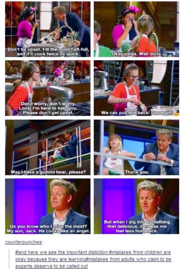 Please can we draw some needed attention to how wonderful Gordon Ramsay is towards children. And y'know, yes he's really coarse and strict in Hell's Kitchen because he's putting them through the wringer to find the best, but in the shows where he helps people (Hotel Hell, Kitchen Nightmares etc.) he's not like that. He'll drop an f-bomb or yell if someone is being really incompetent or stubborn but other than that he's polite, calls people darling, and HELPS them, I love Gordon Ramsay so…