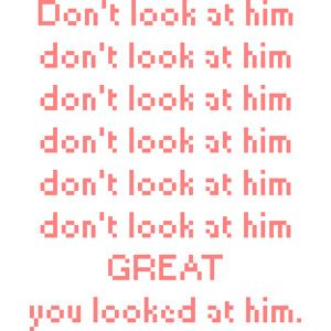 If you are looking don't smile at him don't..noo...noo...don't Oh wow you looked at he too!