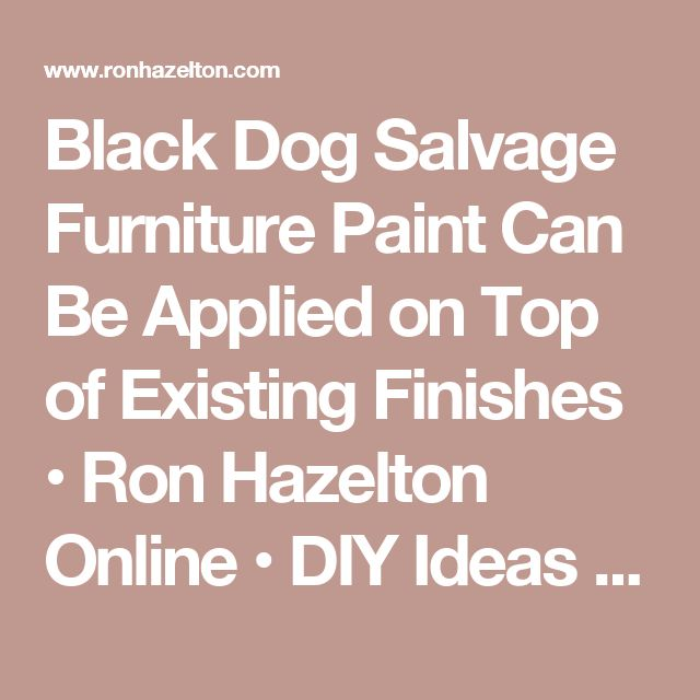 Black Dog Salvage Furniture Paint Can Be Applied on Top of Existing Finishes • Ron Hazelton Online • DIY Ideas & Projects