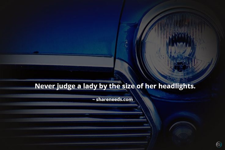 Never judge a lady by the size of her headlights.