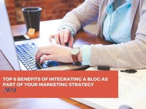 Top 6 Benefits of Integrating a Blog as Part of Your Marketing Strategy