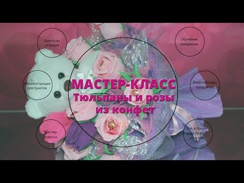 Видео мастер-класс: делаем тюльпаны и розы из конфет - Ярмарка Мастеров - ручная работа, handmade