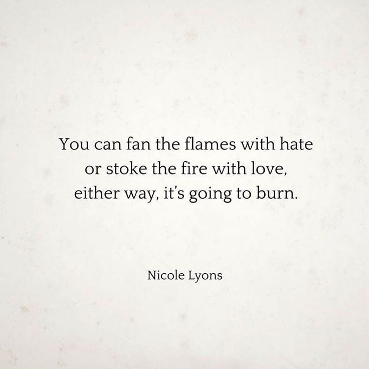 You can fan the flames with hate or stoke the fires with love, either way, it's going to burn. - Nicole Lyons