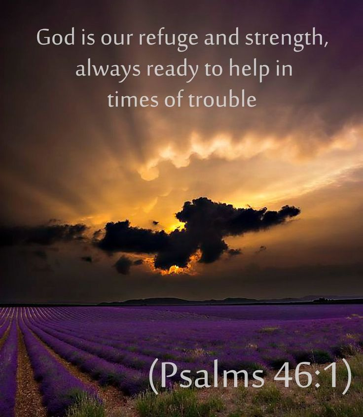 God is our refuge and strength, always ready to help in times of troubles. - Psalms 46:1