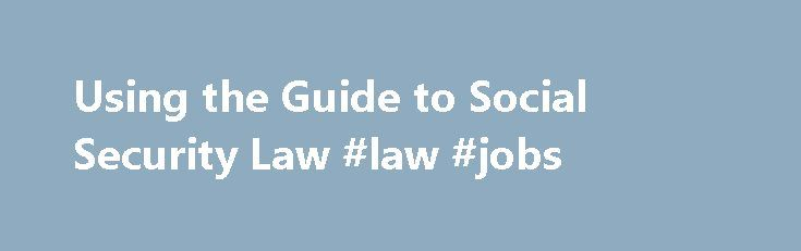 Using the Guide to Social Security Law #law #jobs http://laws.nef2.com/2017/05/04/using-the-guide-to-social-security-law-law-jobs/  #social security law # Using the Guide to Social Security Law Use of abbreviations For ease of reference the following abbreviations are used in the Guide: SS Guide – Guide to Social Security Law SSAct – Social Security Act 1991 SS(Admin)Act – Social Security (Administration) Act 1999 SS(IntAgree)Act – Social Security (International Agreements) Act 1999 FA Guide…