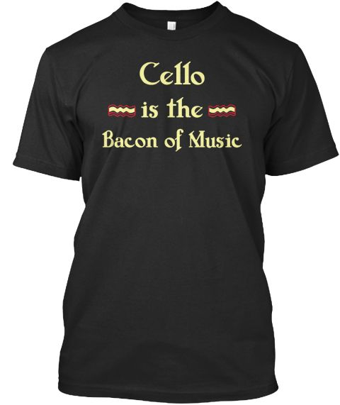 Cello Is The Bacon Of Music Black T-Shirt Front