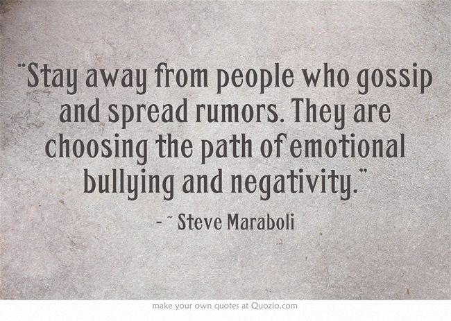 """Stay away from people who gossip and spread rumors. They are choosing the path of emotional bullying and negativity."""
