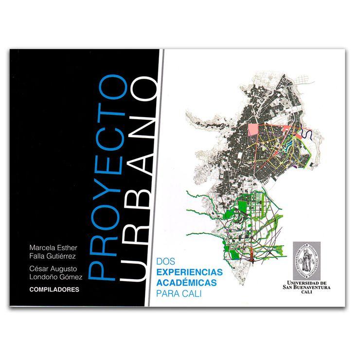 Proyecto Urbano. Dos experiencias académicas para Cali – Varios – Universidad de San Buenaventura Cali www.librosyeditores.com Editores y distribuidores.