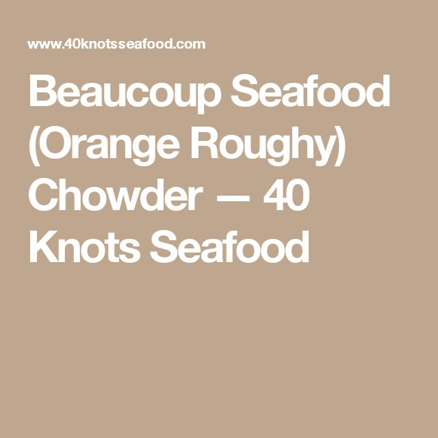 Beaucoup Seafood (Orange Roughy) Chowder — 40 Knots Seafood