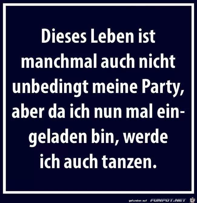 Dieses Leben ist manchmal auch nicht unbedingt meine Party, aber da ich nun mal eingeladen bin, werde ich auch tanzen. #word