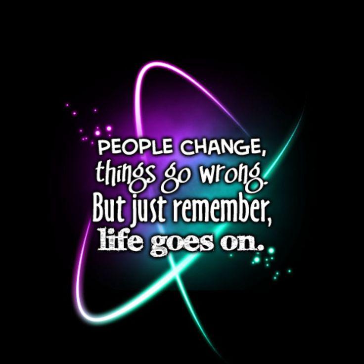 Mensen veranderen er dingen fout gaan , maar onthoud altijd het leven gaat door <3