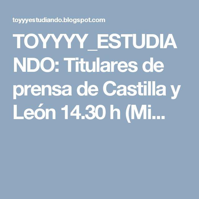 TOYYYY_ESTUDIANDO: Titulares de prensa de Castilla y León 14.30 h (Mi...