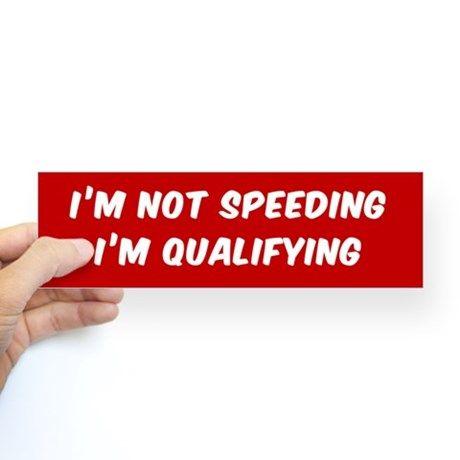 IM NOT SPEEDING I'M QUALIFYING Bumper Stickers on CafePress.com #bumpersticker