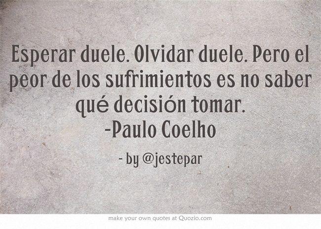 Esperar duele. Olvidar duele. Pero el peor de los sufrimientos es no saber qué decisión tomar. -Paulo Coelho #quotes