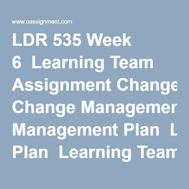 LDR 535 Week 6 Learning Team Assignment Change Management Plan - change management plan