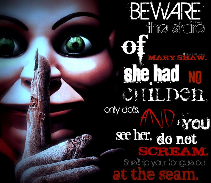 Beware the stare of Mary Shaw. She had no children, only dolls. And if you see her in ur dreams be sure tonever ever scream. Or she'll rip your tongue out at the seam. --------------------------------------------------- Dead Silence is one if my favorite movies. It's a really good movie!!
