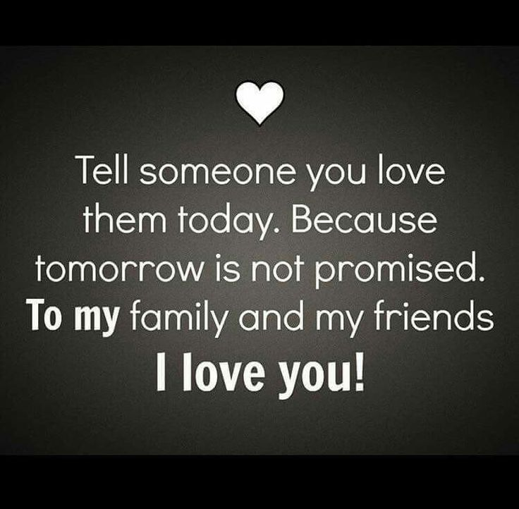 Tell someone you love them today because tomorrow is not
