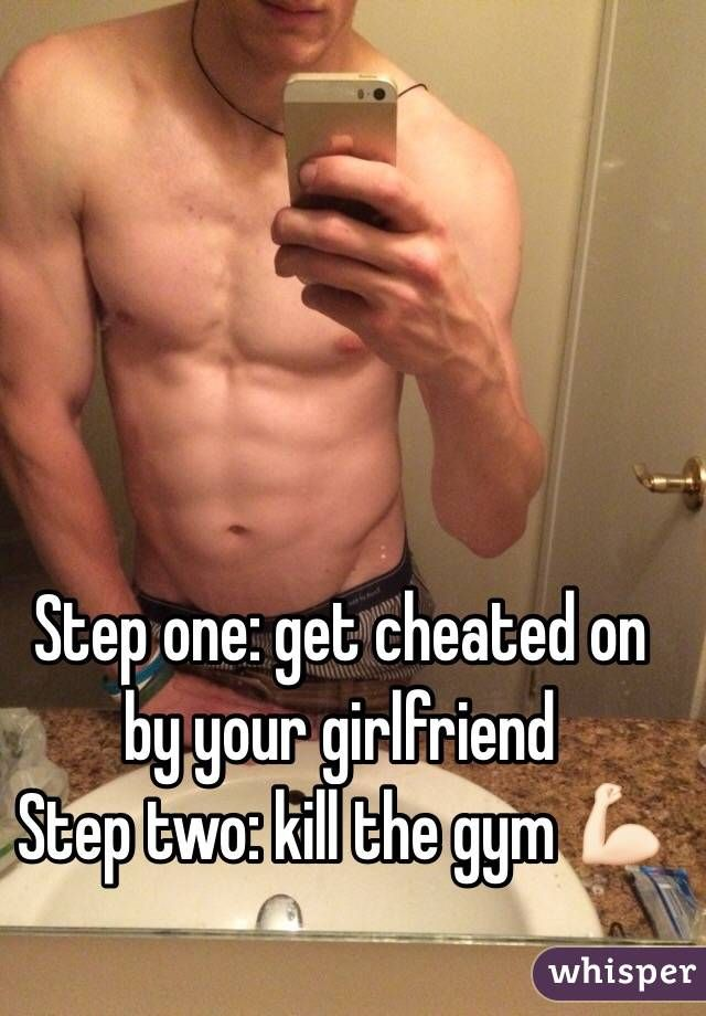 Step one: get cheated on by your girlfriend Step two: kill the gym
