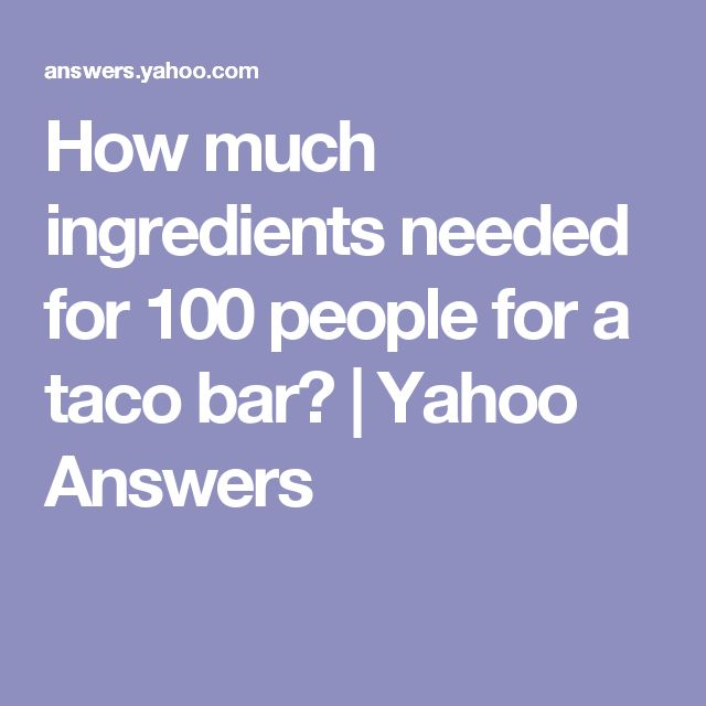 How much ingredients needed for 100 people for a taco bar?   Yahoo Answers
