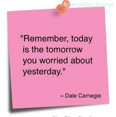 Remember, Today Is The Tomorrow You Worried About Yesterday. Dale Carnegie quote