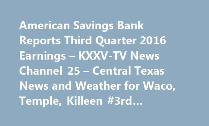 American Savings Bank Reports Third Quarter 2016 Earnings – KXXV-TV News Channel 25 – Central Texas News and Weather for Waco, Temple, Killeen #3rd #quarter #earnings #calendar http://earnings.remmont.com/american-savings-bank-reports-third-quarter-2016-earnings-kxxv-tv-news-channel-25-central-texas-news-and-weather-for-waco-temple-killeen-3rd-quarter-earnings-calendar-3/  #3rd quarter earnings calendar # American Savings Bank Reports Third Quarter 2016 Earnings – KXXV-TV News Channel 25 –…