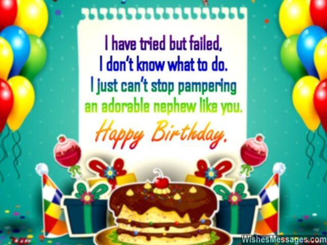 Awww... cute birthday greeting for a nephew! I have tried but failed, I don't know what to do. I just can't stop pampering an adorable nephew like you. Happy birthday. via WishesMessages.com