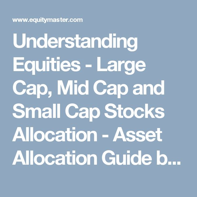 Understanding Equities - Large Cap, Mid Cap and Small Cap Stocks Allocation - Asset Allocation Guide by Equitymaster