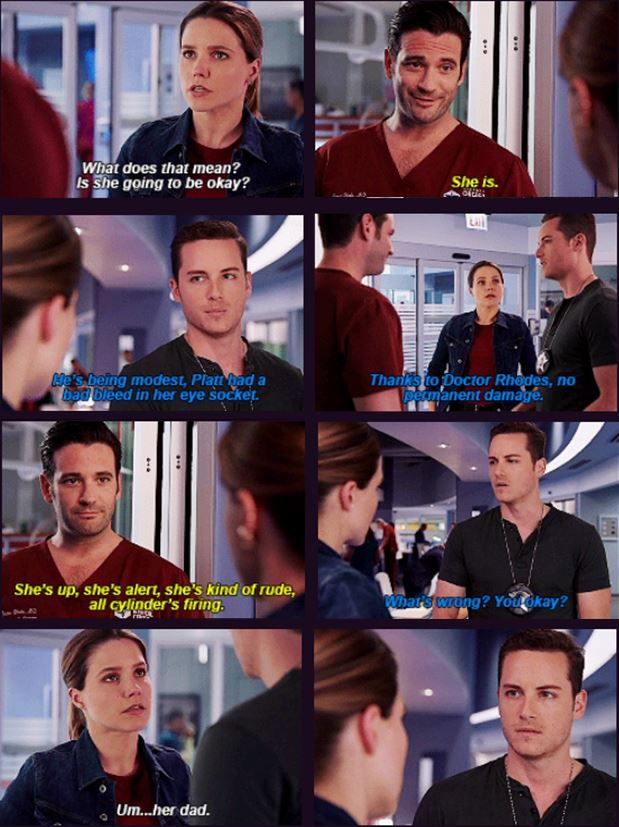 Connor: So Platt came in with what looked like an orbital blow out fracture, CT came back clear. Lindsay: What does that mean? Is she going to be okay? Connor: She is. Halstead: He's being modest, Platt had a bad bleed in her eye socket. Thanks to Doctor Rhodes, no permanent damage. Connor: She's up, she's alert, she's kind of rude. All cylinders firing. Halstead: What's wrong? You okay? Lindsay: Um… her dad. (4x03)