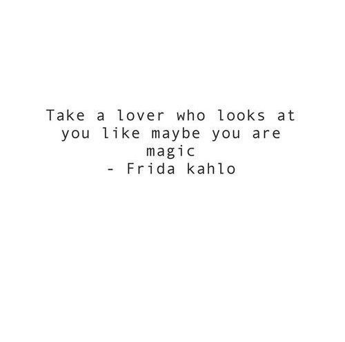 """""""Take a lover who looks at you like maybe you are magic."""" -Friday Kahlo"""