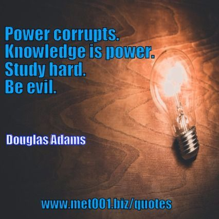 Power corrupts. Knowledge is power. Study hard. Be evil. Douglas Adams