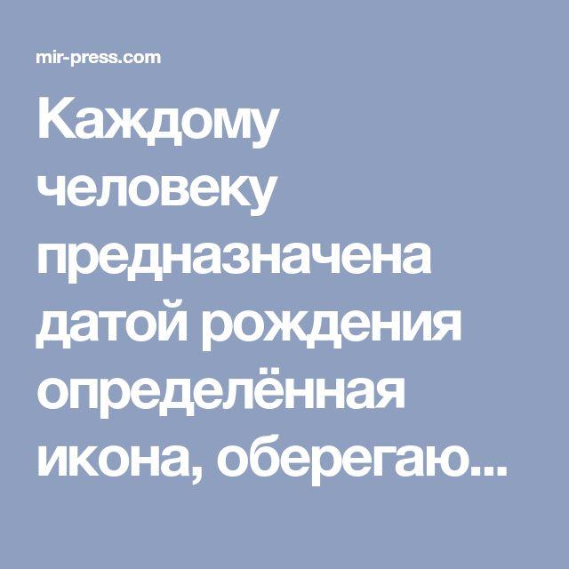 Каждому человеку предназначена датой рождения определённая икона, оберегающая от невзгод: mir-press