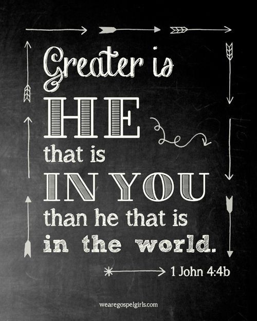 Greater is He that is in you than he that is in the world. 1 John 4:4