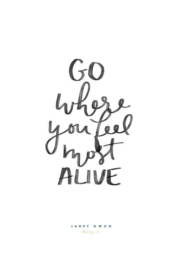 Go Where You Feel Most Alive Quotes Pinterest Quotes
