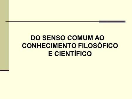 DO SENSO COMUM AO CONHECIMENTO FILOSÓFICO E CIENTÍFICO.