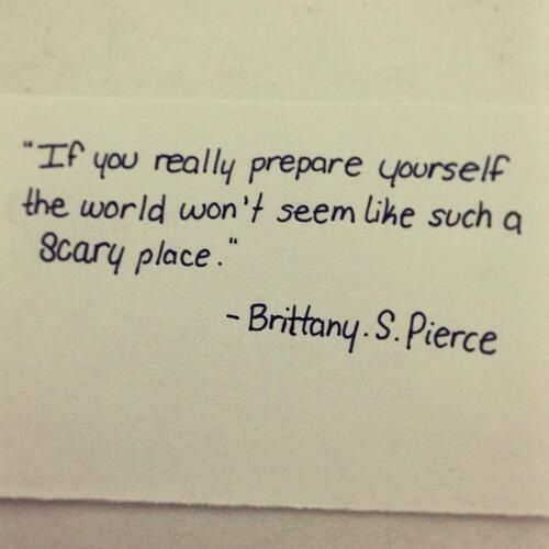 """If you really prepare yourself the world won't seem like such a scary place."" Brittany S Pierce"