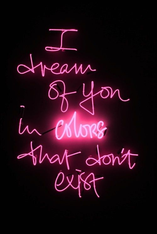I dream of you in colors that don't exist.
