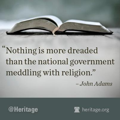 Nothing is more dreaded than the national government meddling with religion.  ~ John Adams