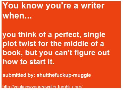 You know you're a writer when ~ I hate it when this happens...I mean, I love the twist, but drives me nuts that I can't use it, as I can't think of what comes before and after it. Hm, I guess that's when its time to make it into a short story...