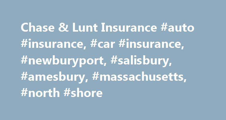 Chase & Lunt Insurance #auto #insurance, #car #insurance, #newburyport, #salisbury, #amesbury, #massachusetts, #north #shore http://miami.remmont.com/chase-lunt-insurance-auto-insurance-car-insurance-newburyport-salisbury-amesbury-massachusetts-north-shore/  # Auto Insurance Let Us Do the Shopping The most competitive auto options from Greater Newburyport s leading Insurance Agency. The best price is important, but it is even more important to make sure you have the proper coverage and…