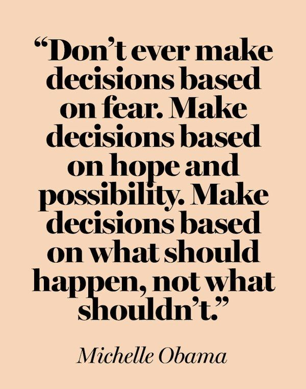 """Don't ever make decisions based on fear. Make decisions based on hope and possibility. Make decisions based on what should happen, not what shouldn't."" —Michelle Obama at a 2008 campaign stop in Arizona"