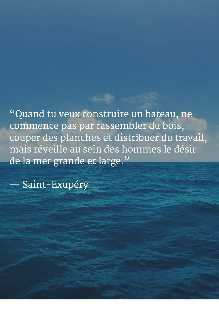 """""""Quand tu veux construire un bateau, ne commence pas par rassembler du bois, couper des planches et distribuer du travail, mais réveille au sein des hommes le désir de la mer grande et large.""""   — Saint-Exupéry"""
