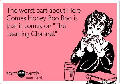 The worst part about Here Comes Honey Boo Boo is that it comes on 'The Learning Channel.