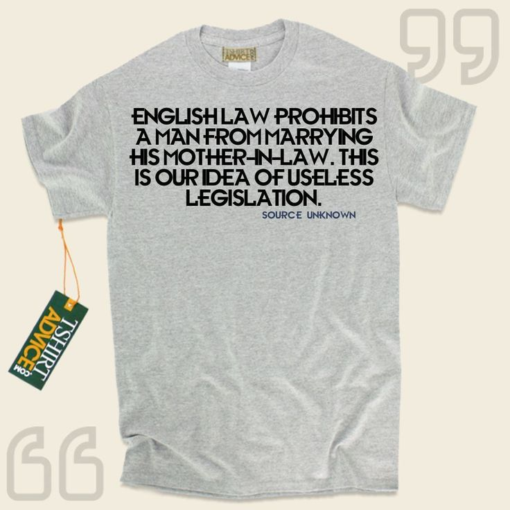 English Law prohibits a man from marrying his mother-in-law. This is our idea of useless legislation.-Source Unknown This unique  quotation top  will never go out of style. We offer you timeless  saying tees ,  words of understanding tee shirts ,  philosophy t-shirts , plus  literature tee... - http://www.tshirtadvice.com/source-unknown-t-shirts-english-law-life-tshirts/