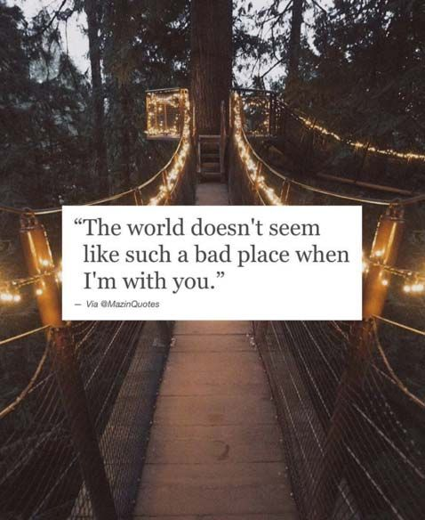The world doesn't seem like such a bad place when I'm with you.